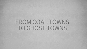 BELOW THE SURFACE: From Coal Towns to Ghost Towns